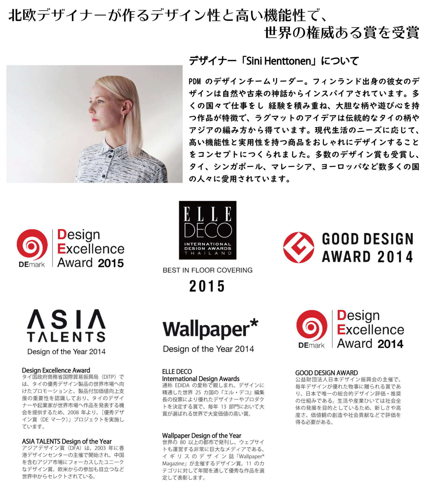 北欧デザイナーが作るデザイン性と高い機能性で、世界の権威ある賞を受賞PDMのデザインチームリーダー。フィンランド出身の彼女のデザインは自然や古来の神話からインスパイアされています。多くの国々で仕事をし 経験を積み重ね、大胆な柄や遊び心を持つ作品が特徴で、ラグマットのアイデアは伝統的なタイの柄やアジアの編み方から得ています。現代生活のニーズに応じて、高い機能性と実用性を持つ商品をおしゃれにデザインすることをコンセプトにつくられました。多数のデザイン賞も受賞し、タイ、シンガポール、マレーシア、ヨーロッパなど数多くの国の人々に愛用されています。