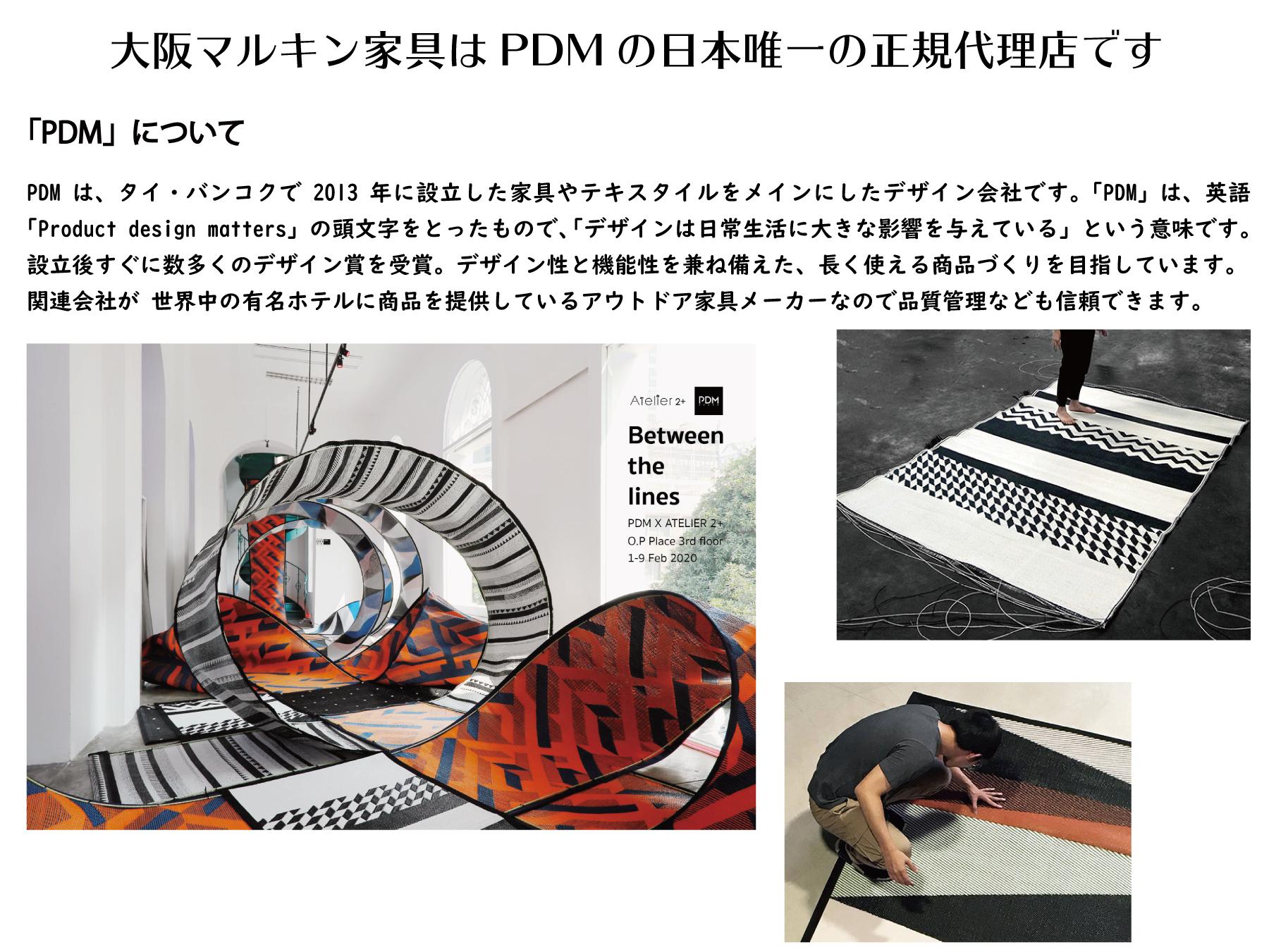 PDMは、タイ・バンコクで2013年に設立した家具やテキスタイルをメインにしたデザイン会社です。「PDM」は、英語「Product design matters」の頭文字をとったもので、「デザインは日常生活に大きな影響を与えている」という意味です。設立後すぐに数多くのデザイン賞を受賞。デザイン性と機能性を兼ね備えた、長く使える商品づくりを目指しています。 関連会社が 世界中の有名ホテルに商品を提供しているアウトドア家具メーカーなので品質管理なども信頼できます。