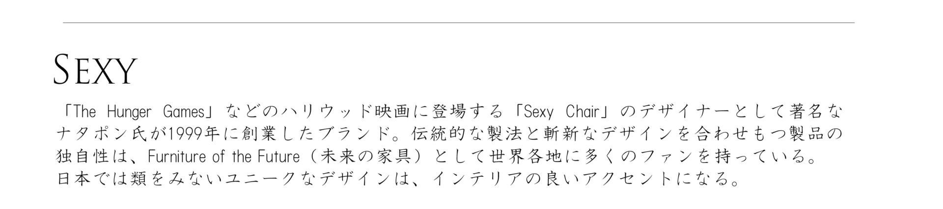 セクシーシリーズ、「The Hunger Games」などのハリウッド映画に登場する「Sexy Chair」のデザイナーとして著名なナタポン氏が1999年に創業したブランド。伝統的な製法と斬新なデザインを合わせもつ製品の独自性は、Furniture of the Future(未来の家具)として世界各地に多くのファンを持っている。日本では類をみないユニークなデザインは、インテリアの良いアクセントになる。