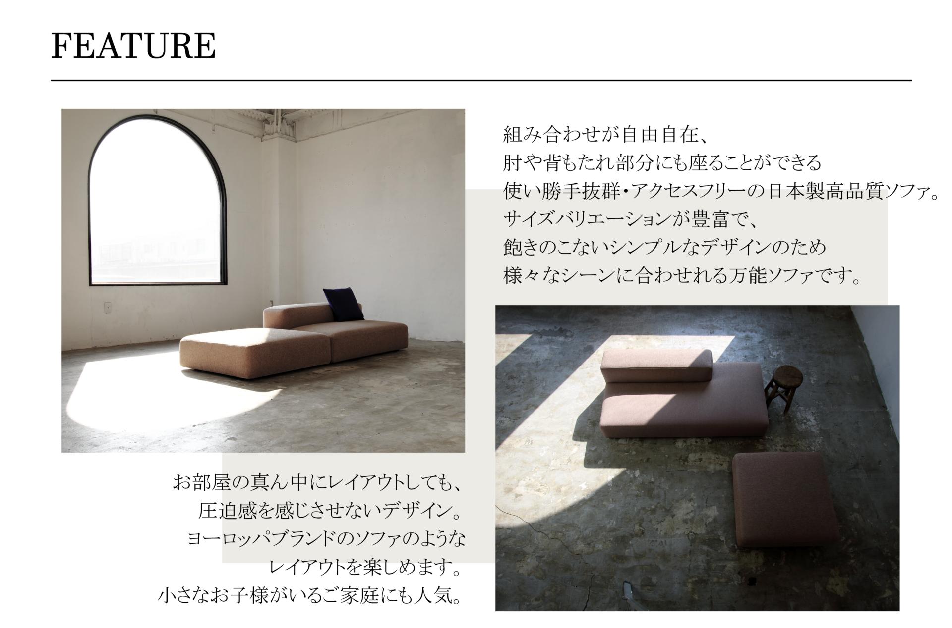 AMANDA SOFAアマンダソファFEATURE組み合わせが自由自在、肘や背もたれ部分にも座ることができる使い勝手抜群・アクセスフリーの日本製高品質ソファ。サイズバリエーションが豊富で、飽きのこないシンプルなデザインのため様々なシーンに合わせれる万能ソファです。お部屋の真ん中にレイアウトしても、圧迫感を感じさせないデザイン。ヨーロッパブランドのソファのようなレイアウトを楽しめます。小さなお子様がいるご家庭にも人気。