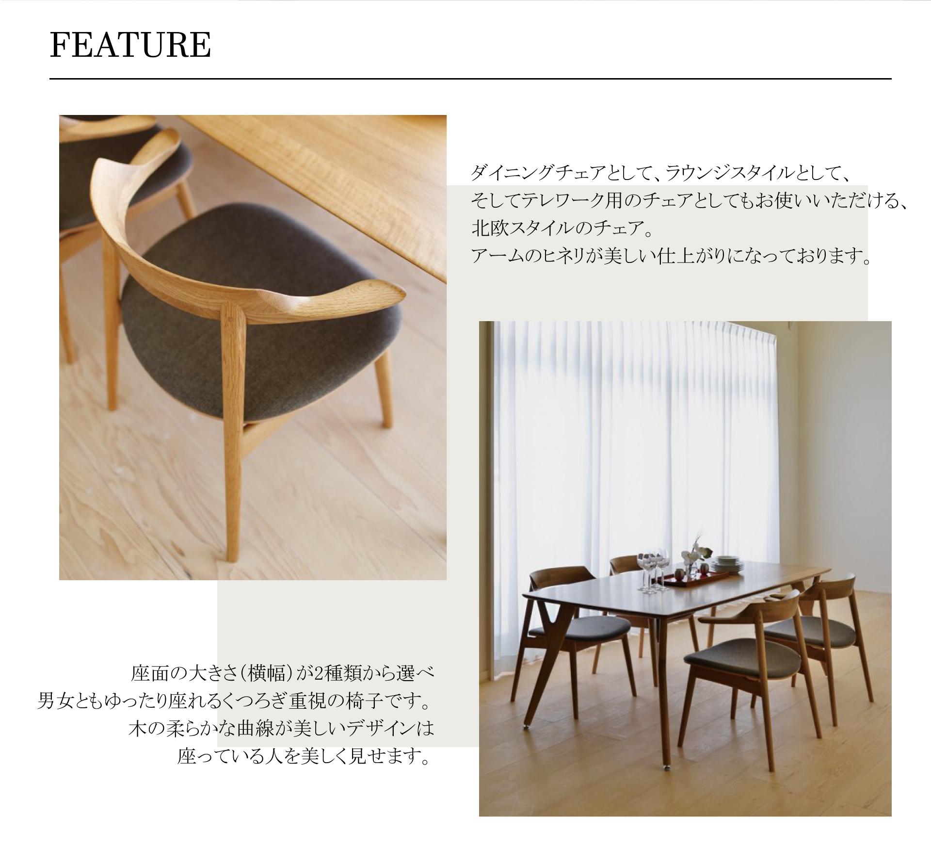 IECHAIR(IEチェア)マリリンFEATURE特徴ダイニングチェアとして、ラウンジスタイルとして、そしてテレワーク用のチェアとしてもお使いいただける、北欧スタイルのチェア。アームのヒネリが美しい仕上がりになっております。座面の大きさ(横幅)が2種類から選べ 男女ともゆったり座れるくつろぎ重視の椅子です。木の柔らかな曲線が美しいデザインは座っている人を美しく見せます。
