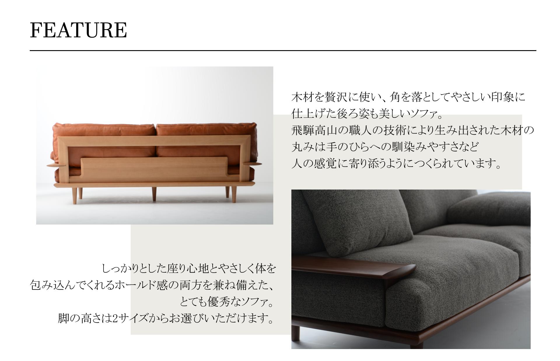 SOFSOFA(ソフソファ)FEATURE特徴木材を贅沢に使い、角を落としてやさしい印象に仕上げた後ろ姿も美しいソファ。飛騨高山の職人の技術により生み出された木材の丸みは手のひらへの馴染みやすさなど人の感覚に寄り添うようにつくられています。しっかりとした座り心地とやさしく体を包み込んでくれるホールド感の両方を兼ね備えた、 とても優秀なソファ。脚の高さは2サイズからお選びいただけます。